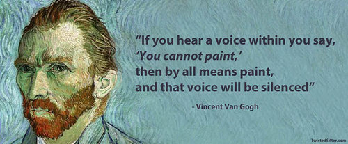 If you hear a voice within you say, you cannot paint, then by all means paint, and that voice will be silenced. Vincent Van Gogh