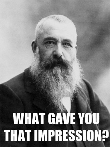 Picture of Monet with the quote: 'what gave you that impression?'