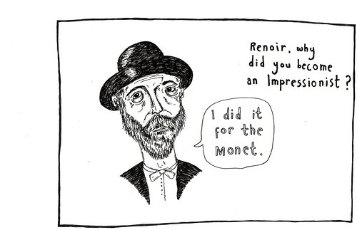 Renoir, why did you become an impressionist? I did it for the Monet.