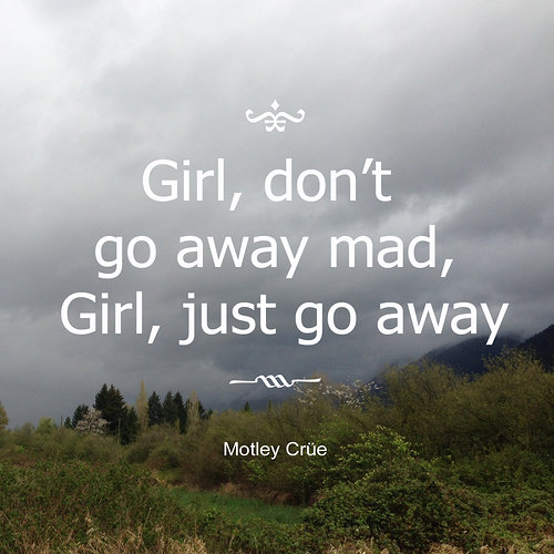 Girl, don't go away mad, girl just go away. Motley crue