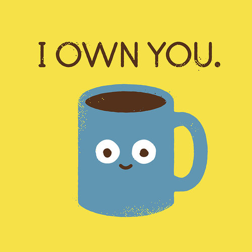 Drawing of a coffee cup with a face on it that says I own you