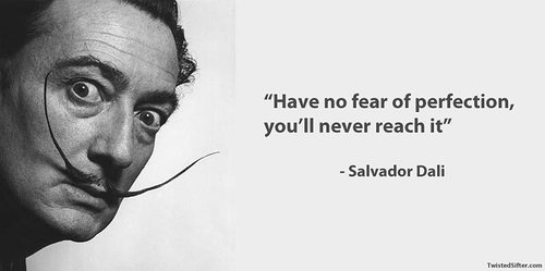 Have no fear of perfection you'll never read it --Salvador Dali