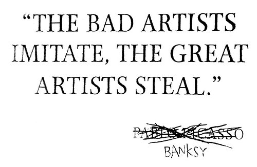 The bad artists imitate, the great artists steal - banksy