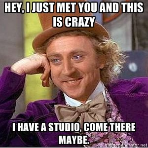 Hey, I just met you and this is crazy. I have a studio, come there maybe.
