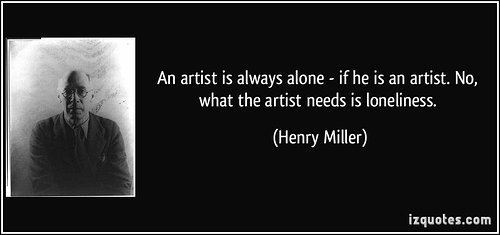 Quote from Henry Miller: An artist is always alone - if he is an artist. No, what the artist needs is loneliness.