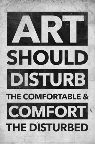 art should disturb the comfortable and comfit the disturbed